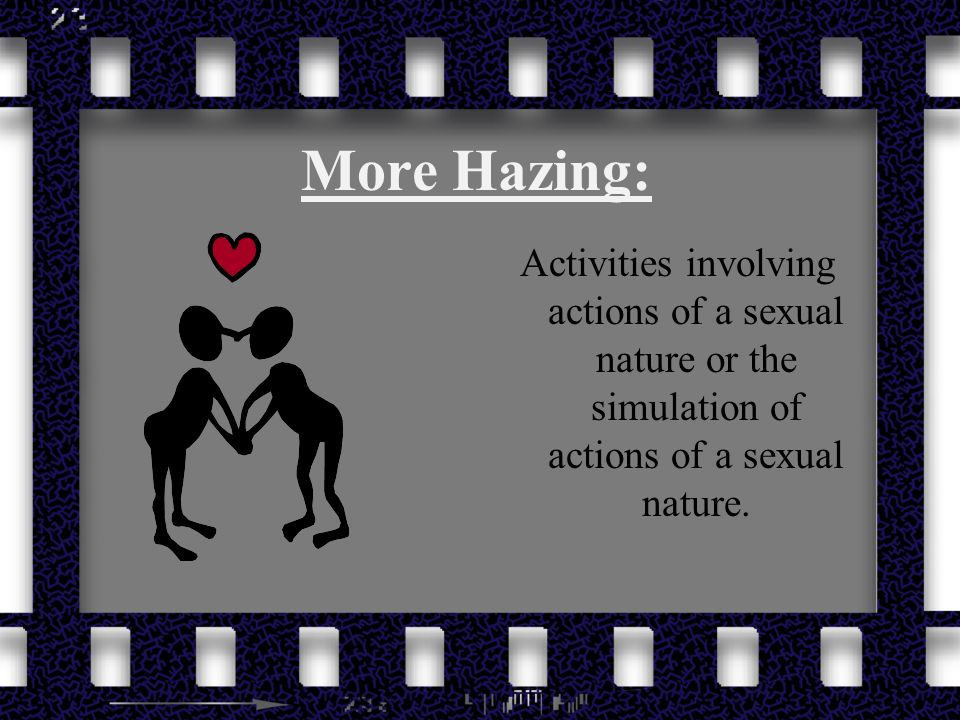 More Hazing: Activities involving actions of a sexual nature or the simulation of actions of a sexual nature.