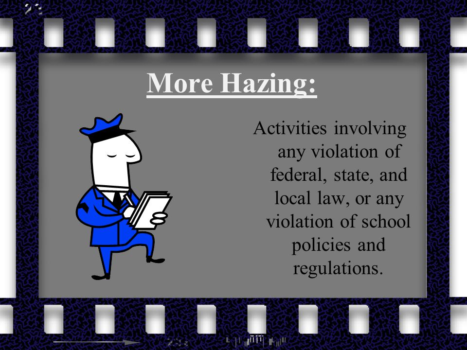 More Hazing: Activities involving any violation of federal, state, and local law, or any violation of school policies and regulations.