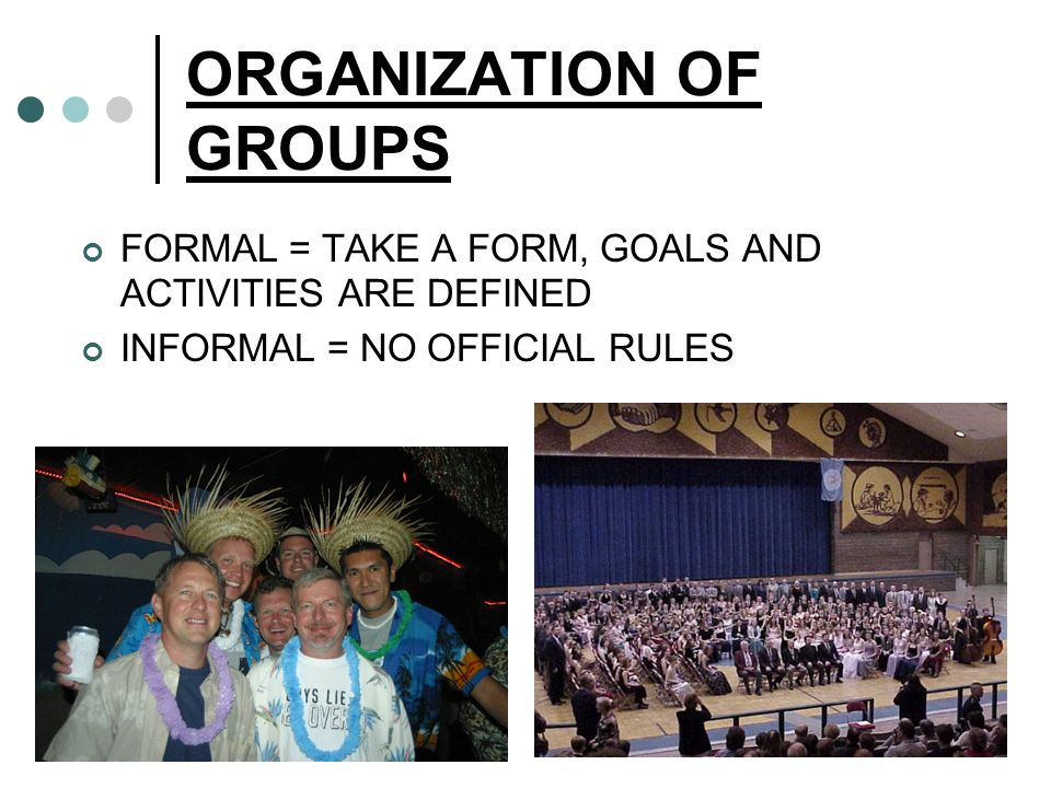 ORGANIZATION OF GROUPS FORMAL = TAKE A FORM, GOALS AND ACTIVITIES ARE DEFINED INFORMAL = NO OFFICIAL RULES