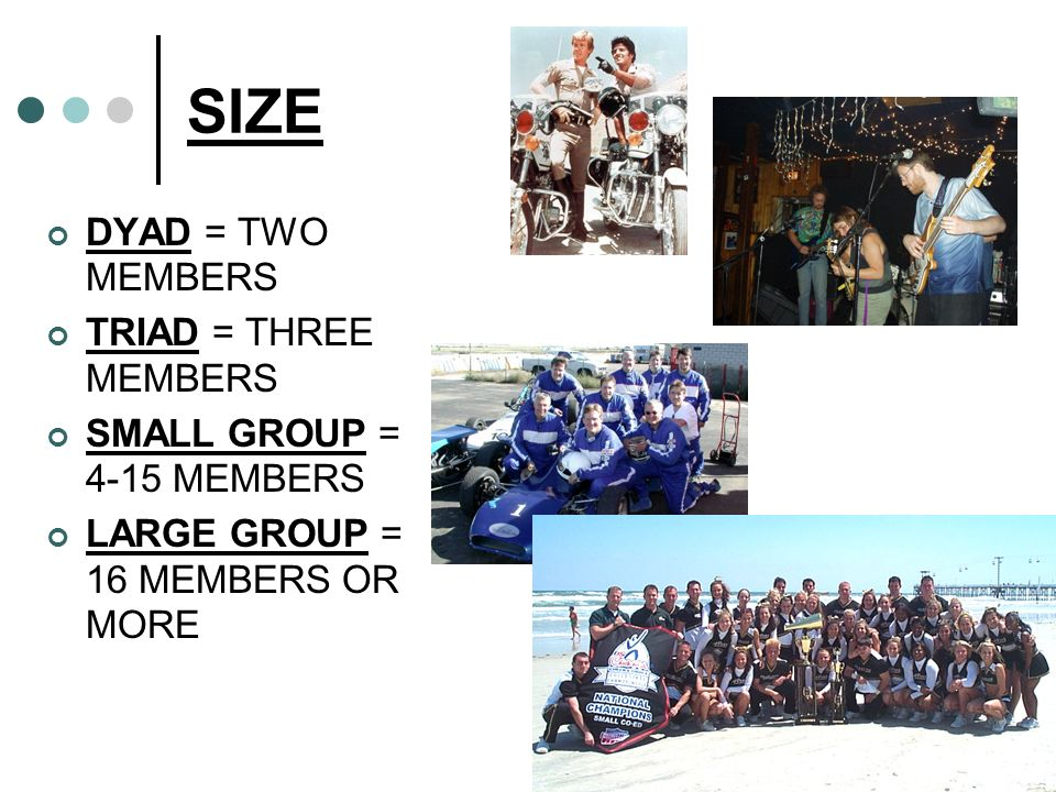 SIZE DYAD = TWO MEMBERS TRIAD = THREE MEMBERS SMALL GROUP = 4-15 MEMBERS LARGE GROUP = 16 MEMBERS OR MORE