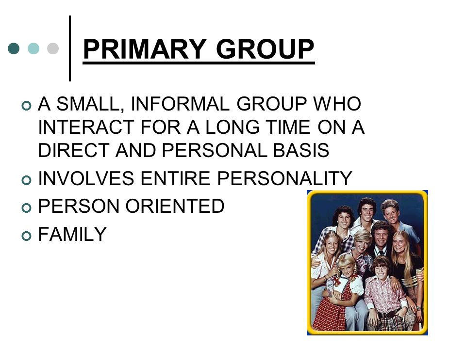 PRIMARY GROUP A SMALL, INFORMAL GROUP WHO INTERACT FOR A LONG TIME ON A DIRECT AND PERSONAL BASIS INVOLVES ENTIRE PERSONALITY PERSON ORIENTED FAMILY