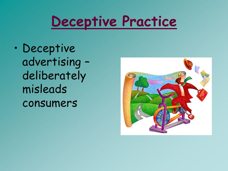 Deceptive Practice Deceptive advertising – deliberately misleads consumers