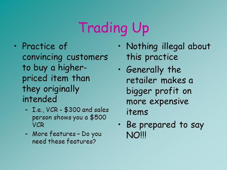 Trading Up Practice of convincing customers to buy a higher- priced item than they originally intended –I.e., VCR - $300 and sales person shows you a $500 VCR –More features – Do you need these features.