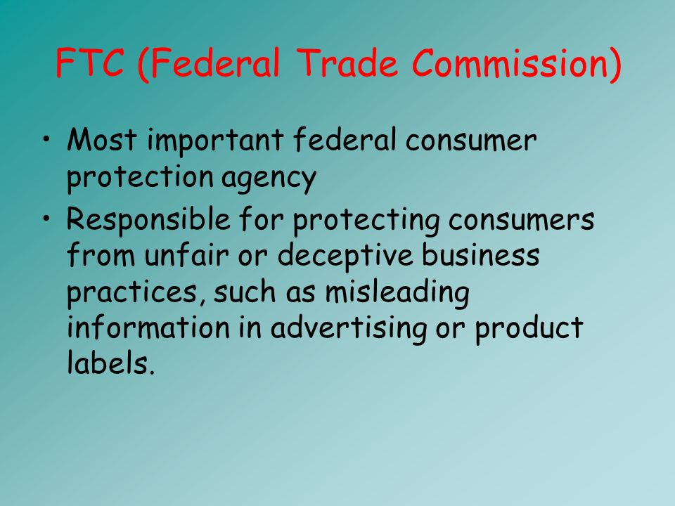 FTC (Federal Trade Commission) Most important federal consumer protection agency Responsible for protecting consumers from unfair or deceptive business practices, such as misleading information in advertising or product labels.