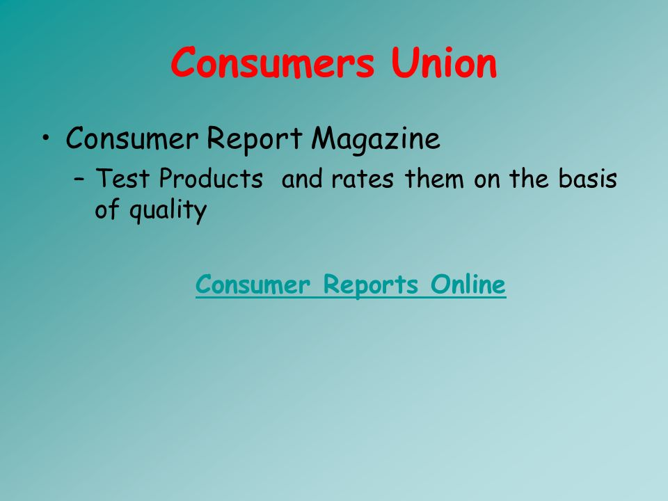 Consumers Union Consumer Report Magazine –Test Products and rates them on the basis of quality Consumer Reports Online