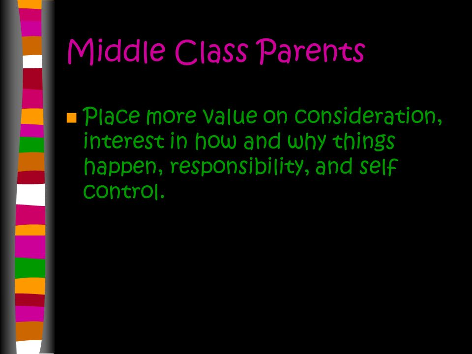 Working Class Parents Placed more value on manners, neatness, good behavior in school, honesty, and obedience. Very concerned with their children foll
