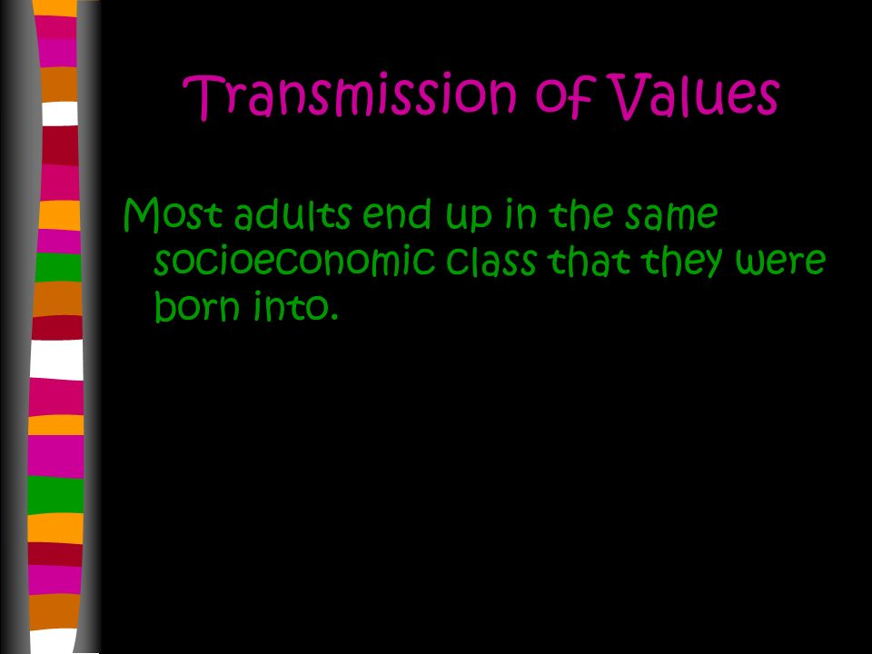 Transmission of Values Most adults end up in the same socioeconomic class that they were born into.