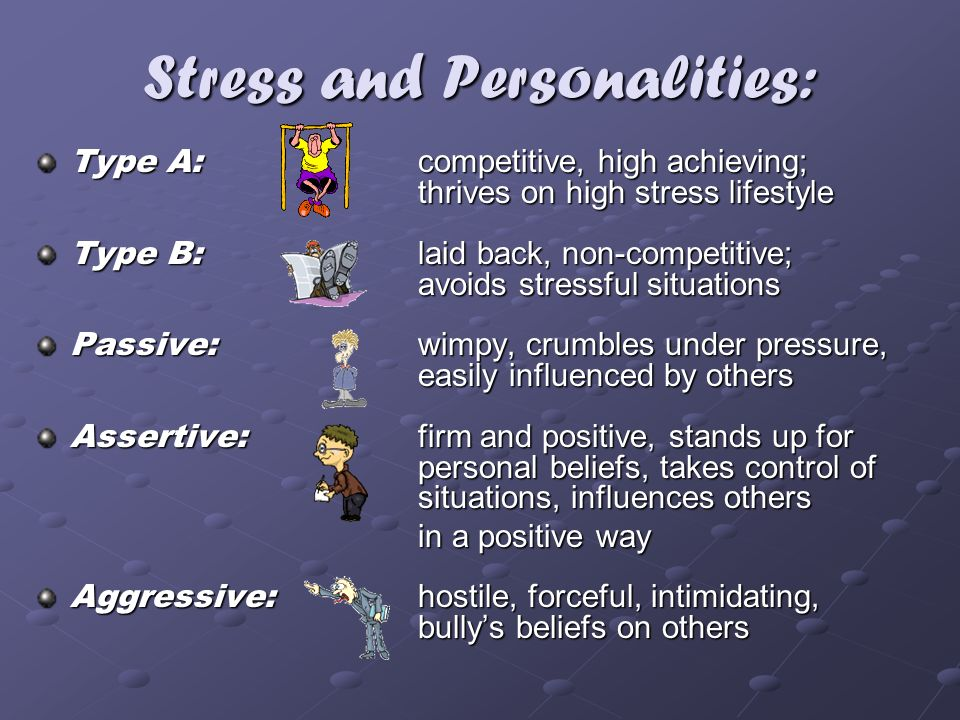 Stress and Personalities: Type A: competitive, high achieving; thrives on high stress lifestyle Type B: laid back, non-competitive; avoids stressful s