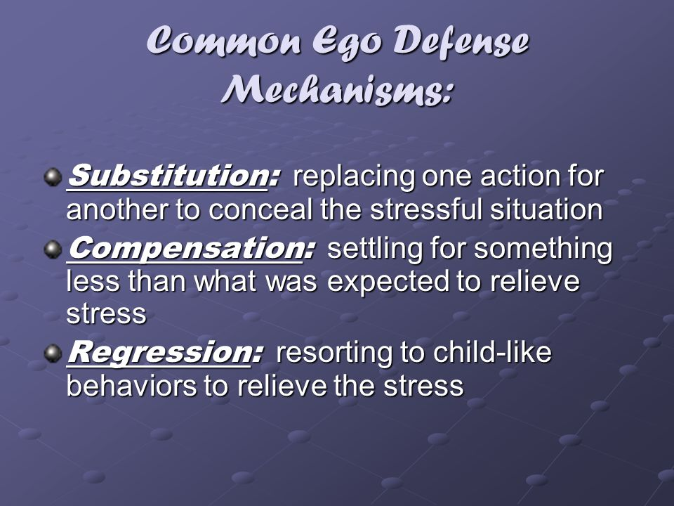 Common Ego Defense Mechanisms: Substitution: replacing one action for another to conceal the stressful situation Compensation: settling for something