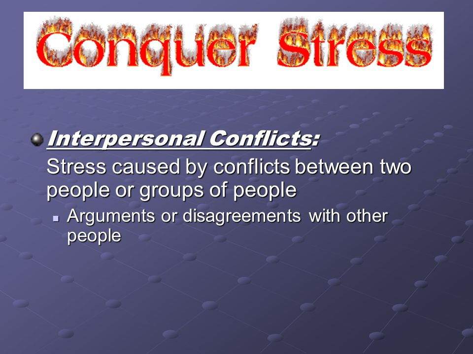 Interpersonal Conflicts: Stress caused by conflicts between two people or groups of people Arguments or disagreements with other people Arguments or d