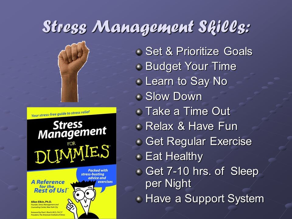 Stress Management Skills: Set & Prioritize Goals Budget Your Time Learn to Say No Slow Down Take a Time Out Relax & Have Fun Get Regular Exercise Eat