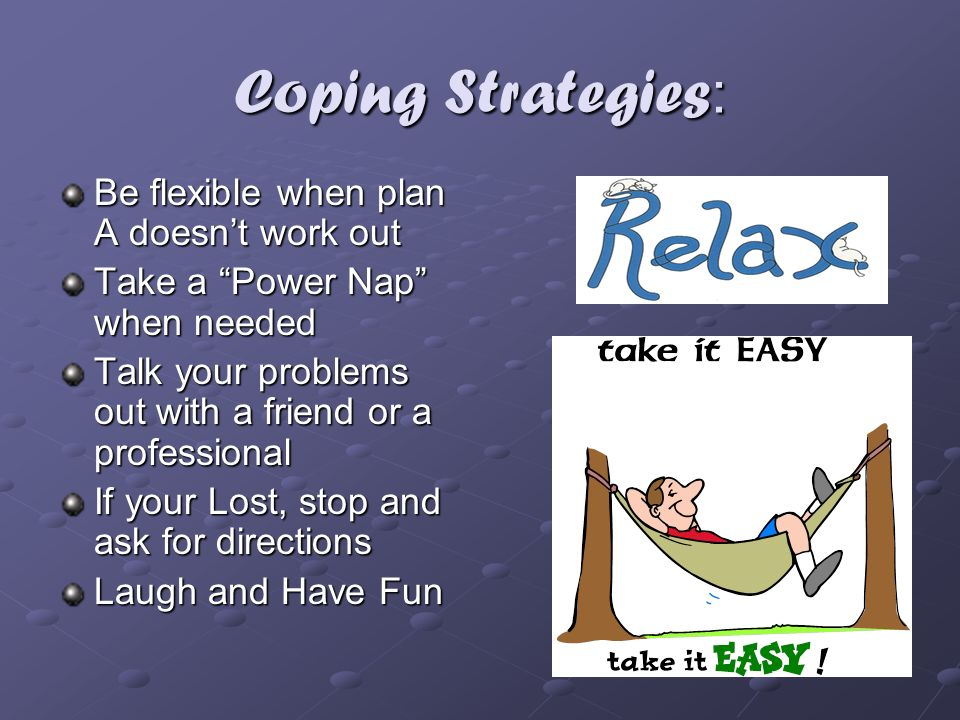 Coping Strategies : Be flexible when plan A doesnt work out Take a Power Nap when needed Talk your problems out with a friend or a professional If you