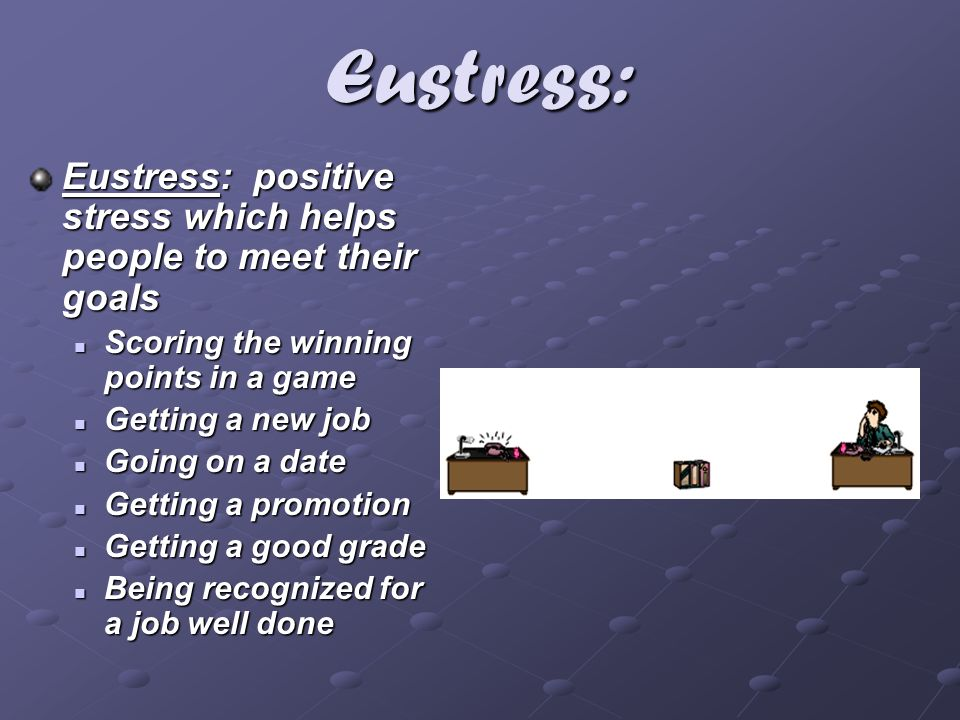 Eustress: Eustress: positive stress which helps people to meet their goals Scoring the winning points in a game Scoring the winning points in a game G