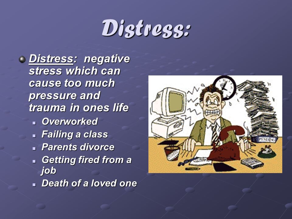 Distress: Distress: negative stress which can cause too much pressure and trauma in ones life Overworked Overworked Failing a class Failing a class Pa
