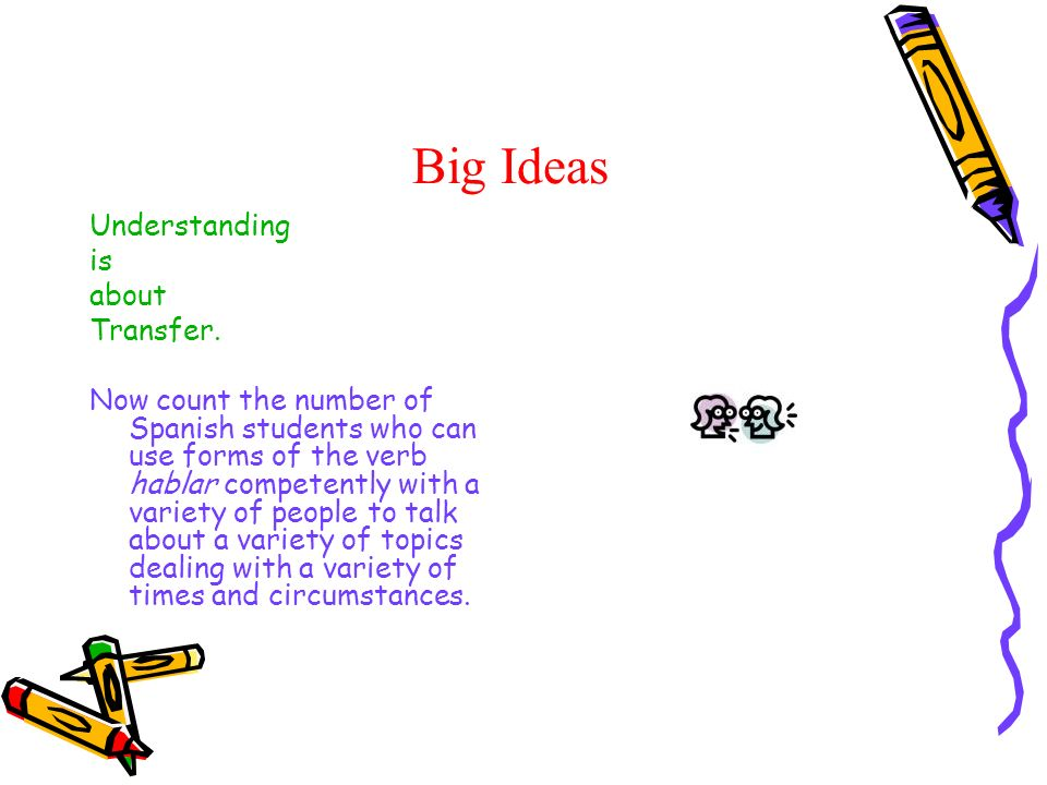 Big Ideas Understanding is about Transfer. Now count the number of Spanish students who can use forms of the verb hablar competently with a variety of