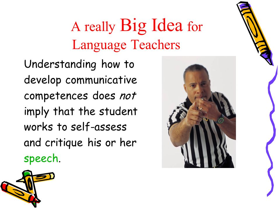 A really Big Idea for Language Teachers Understanding how to develop communicative competences does not imply that the student works to self-assess an