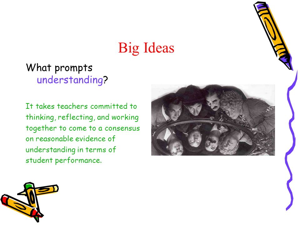 Big Ideas What prompts understanding? It takes teachers committed to thinking, reflecting, and working together to come to a consensus on reasonable e