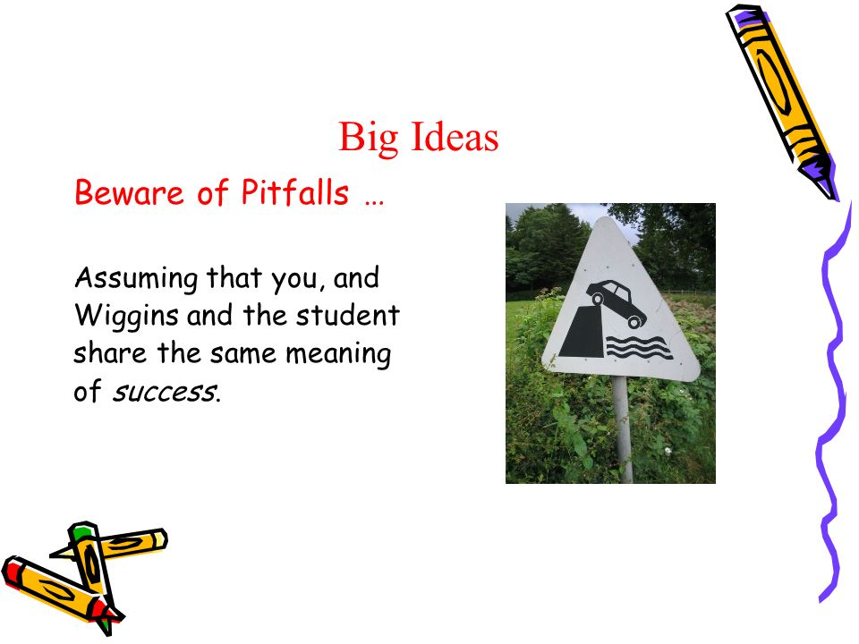 Big Ideas Beware of Pitfalls … Assuming that you, and Wiggins and the student share the same meaning of success.