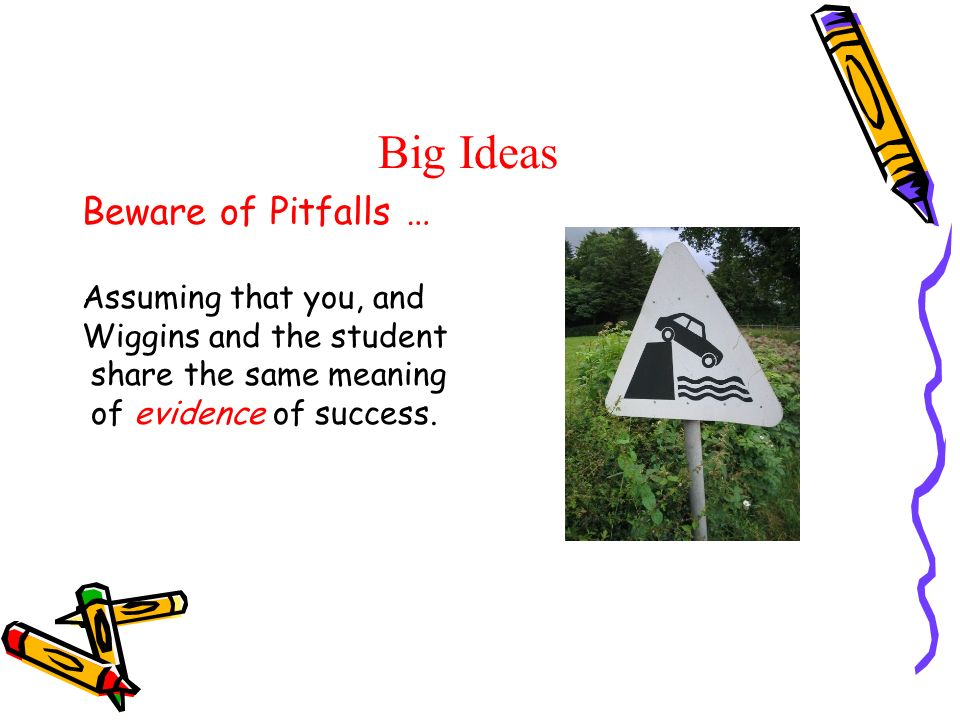 Big Ideas Beware of Pitfalls … Assuming that you, and Wiggins and the student share the same meaning of evidence of success.