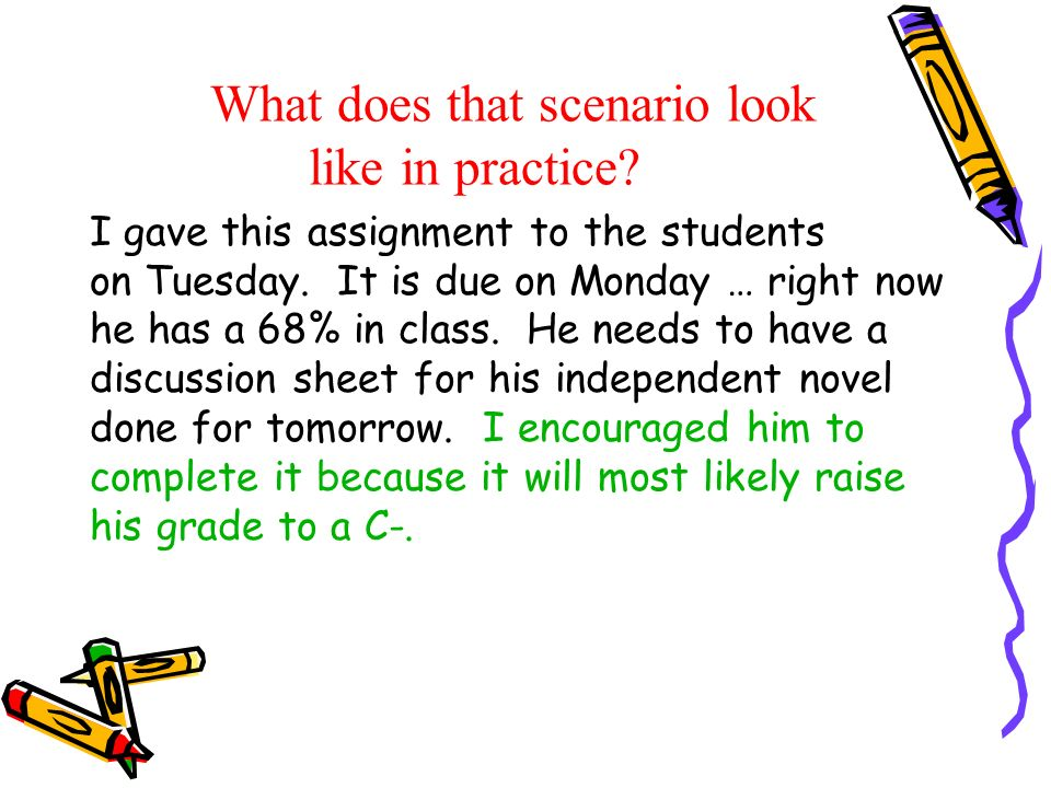 What does that scenario look like in practice? I gave this assignment to the students on Tuesday. It is due on Monday … right now he has a 68% in clas