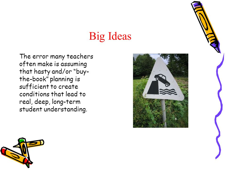 Big Ideas The error many teachers often make is assuming that hasty and/or buy- the-book planning is sufficient to create conditions that lead to real