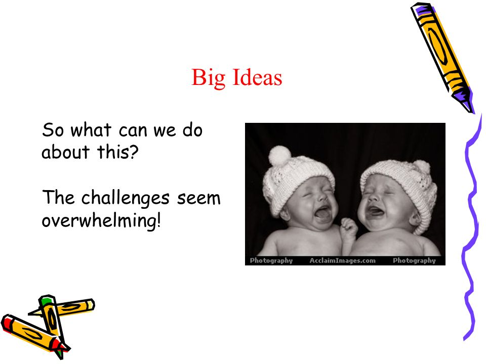 Big Ideas So what can we do about this? The challenges seem overwhelming!