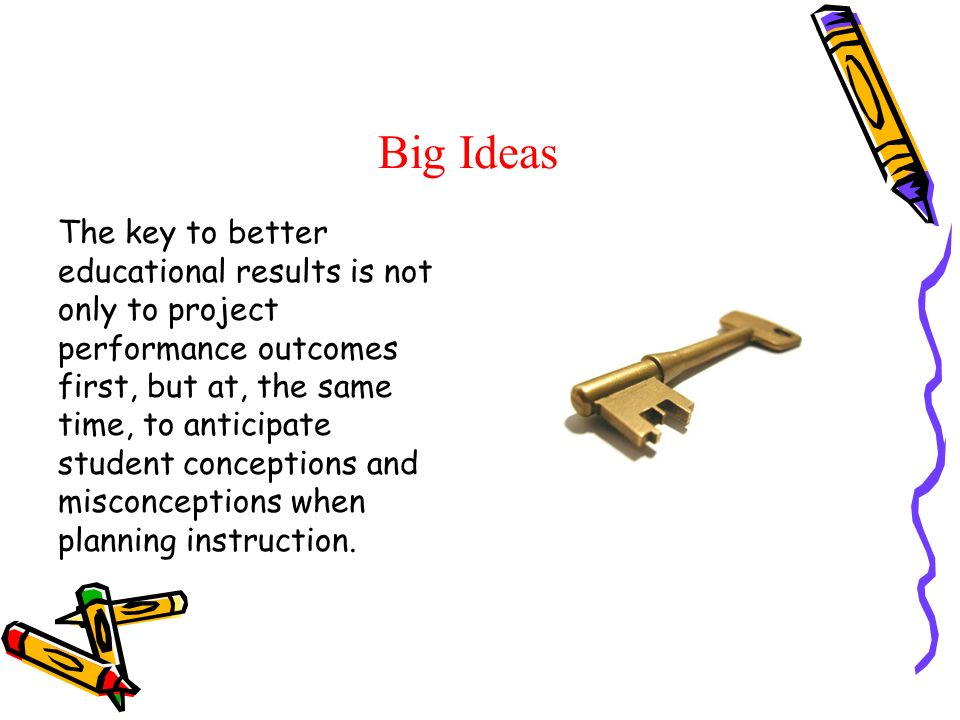 Big Ideas The key to better educational results is not only to project performance outcomes first, but at, the same time, to anticipate student conceptions and misconceptions when planning instruction.