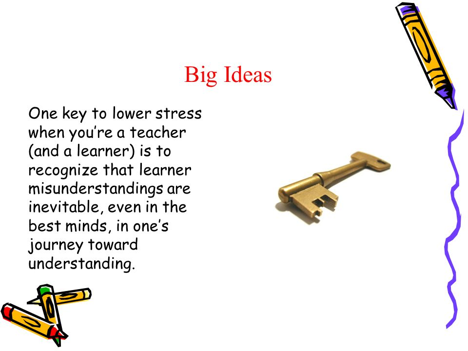 Big Ideas One key to lower stress when youre a teacher (and a learner) is to recognize that learner misunderstandings are inevitable, even in the best