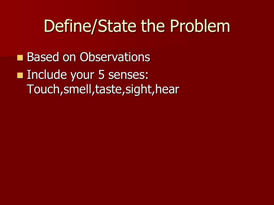 Define/State the Problem Based on Observations Based on Observations Include your 5 senses: Touch,smell,taste,sight,hear Include your 5 senses: Touch,