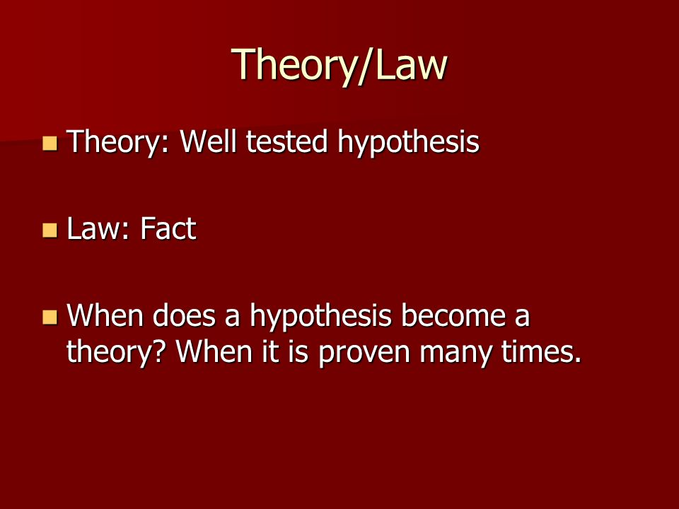 Theory/Law Theory: Well tested hypothesis Theory: Well tested hypothesis Law: Fact Law: Fact When does a hypothesis become a theory? When it is proven