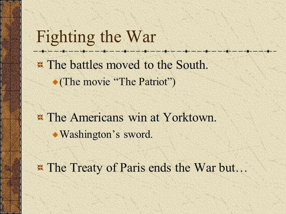 Fighting the War The battles moved to the South. (The movie The Patriot) The Americans win at Yorktown. Washingtons sword. The Treaty of Paris ends th