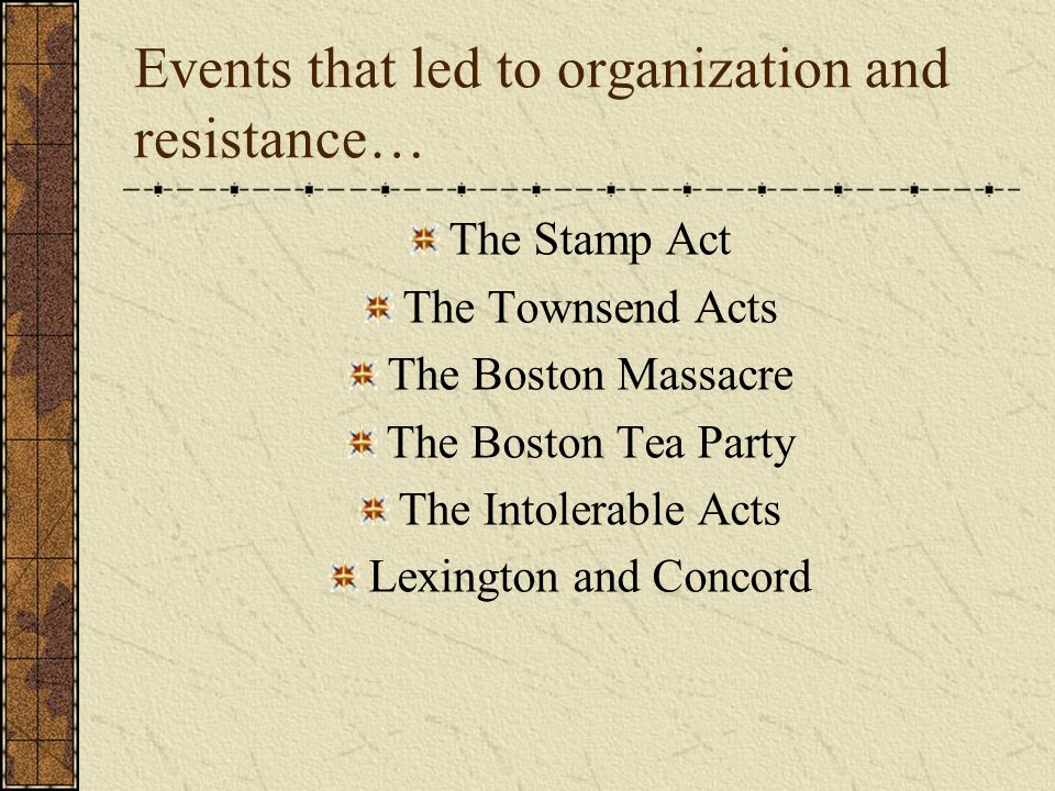 Events that led to organization and resistance… The Stamp Act The Townsend Acts The Boston Massacre The Boston Tea Party The Intolerable Acts Lexingto