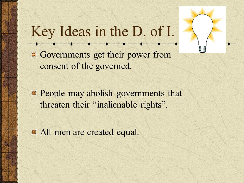 Key Ideas in the D. of I. Governments get their power from consent of the governed. People may abolish governments that threaten their inalienable rig