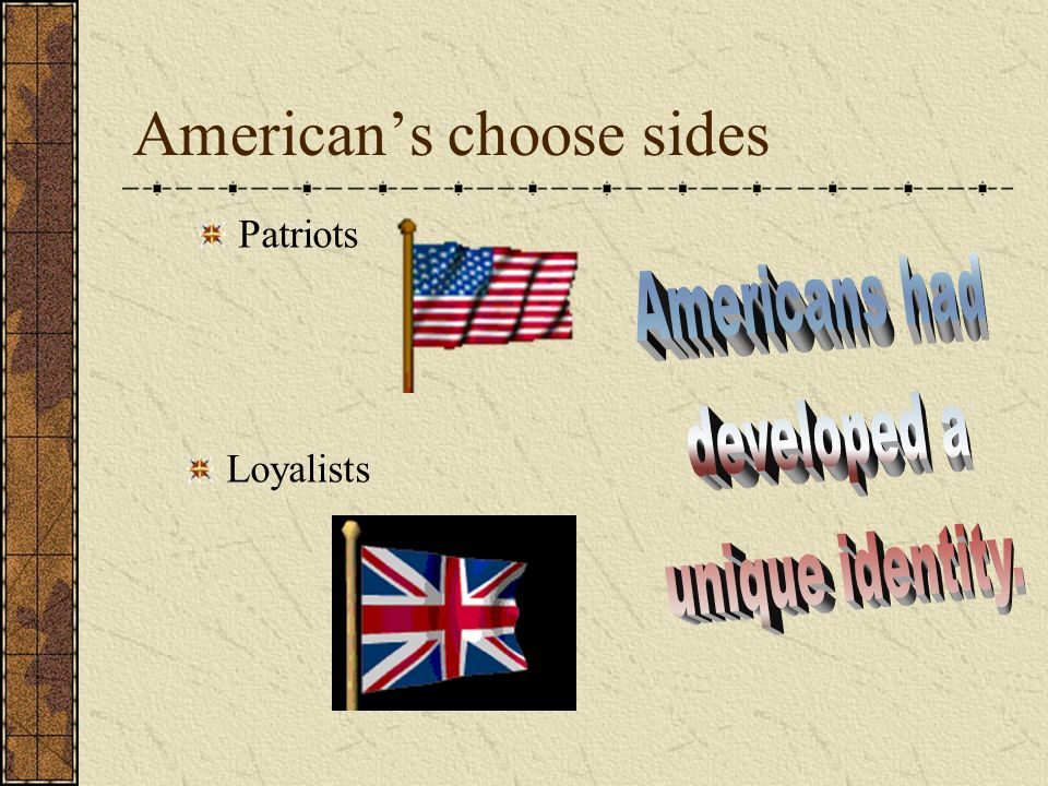 Americans choose sides Patriots Loyalists