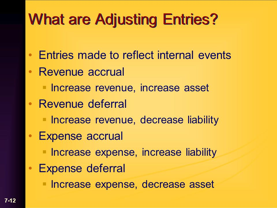 7-12 What are Adjusting Entries? Entries made to reflect internal events Revenue accrual Increase revenue, increase asset Revenue deferral Increase re