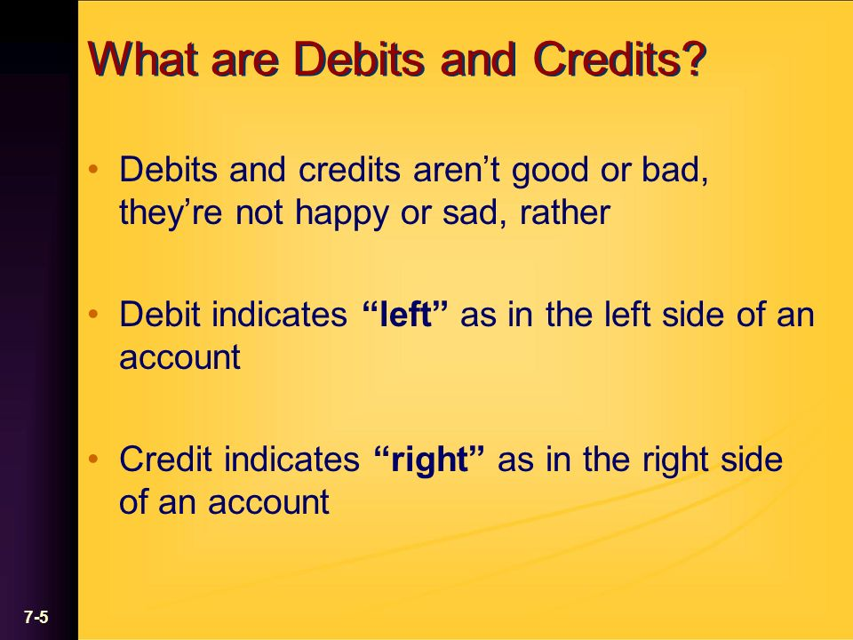 7-5 What are Debits and Credits? Debits and credits arent good or bad, theyre not happy or sad, rather Debit indicates left as in the left side of an