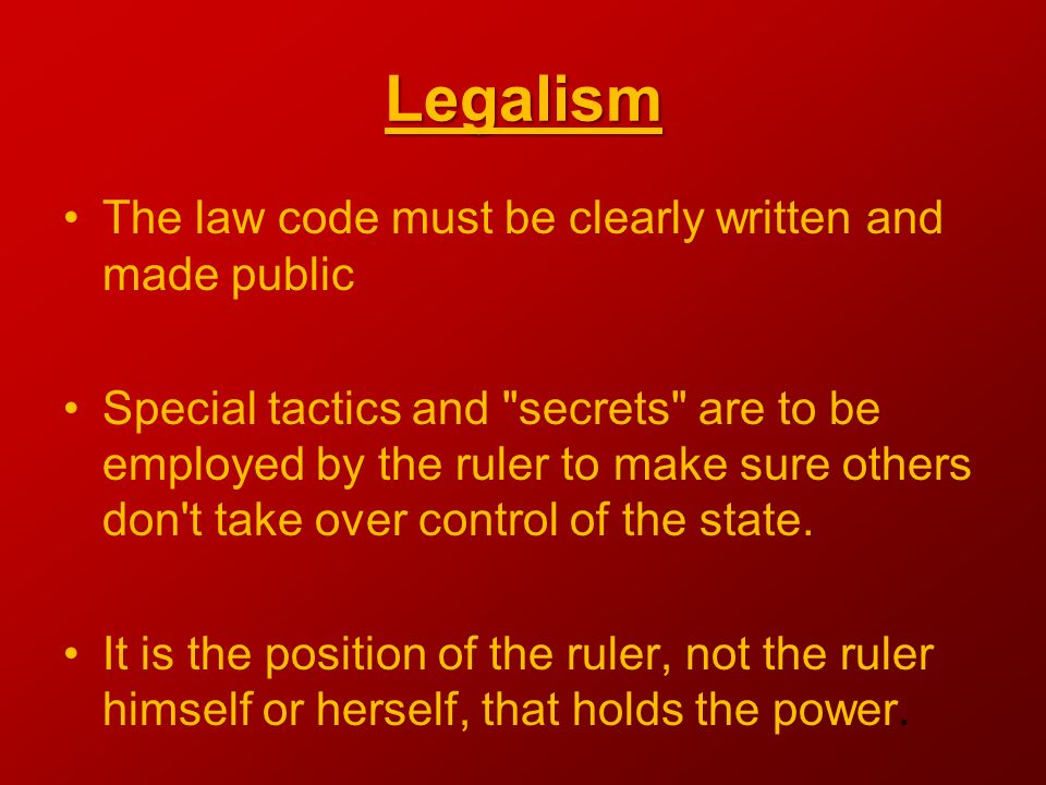 Legalism The law code must be clearly written and made public Special tactics and secrets are to be employed by the ruler to make sure others don t take over control of the state.