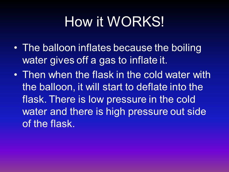 How it WORKS! The balloon inflates because the boiling water gives off a gas to inflate it. Then when the flask in the cold water with the balloon, it
