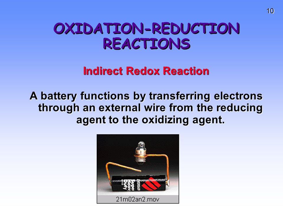10 OXIDATION-REDUCTION REACTIONS Indirect Redox Reaction A battery functions by transferring electrons through an external wire from the reducing agen