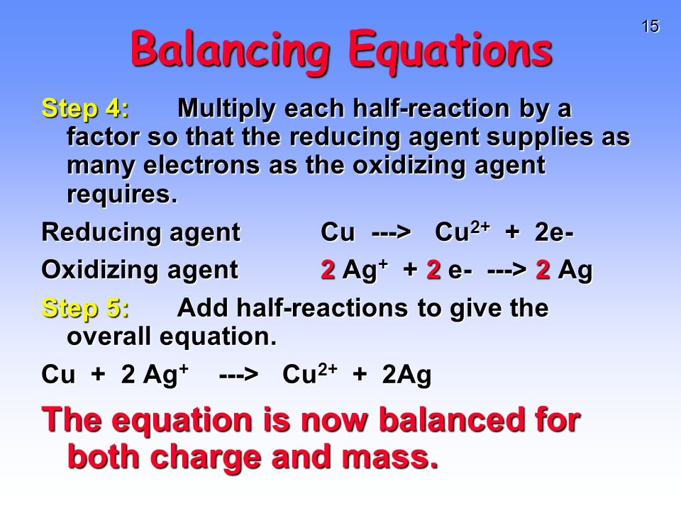 15 Balancing Equations Step 4:Multiply each half-reaction by a factor so that the reducing agent supplies as many electrons as the oxidizing agent req