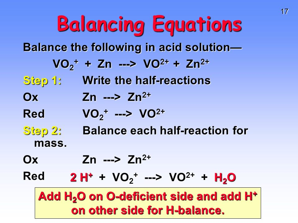 17 Balancing Equations Balance the following in acid solution VO 2 + + Zn ---> VO 2+ + Zn 2+ VO 2 + + Zn ---> VO 2+ + Zn 2+ Step 1:Write the half-reac