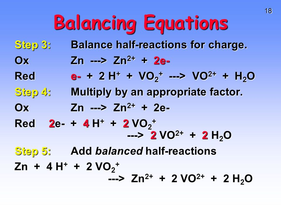 18 Balancing Equations Step 3:Balance half-reactions for charge. OxZn ---> Zn 2+ + 2e- Rede- + 2 H + + VO 2 + ---> VO 2+ + H 2 O Step 4:Multiply by an