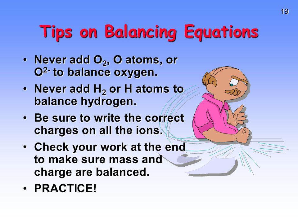 19 Tips on Balancing Equations Never add O 2, O atoms, or O 2- to balance oxygen.Never add O 2, O atoms, or O 2- to balance oxygen. Never add H 2 or H