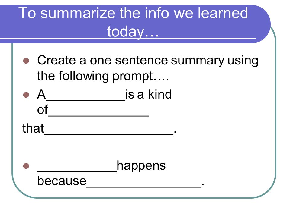 To summarize the info we learned today… Create a one sentence summary using the following prompt…. A___________is a kind of______________ that________