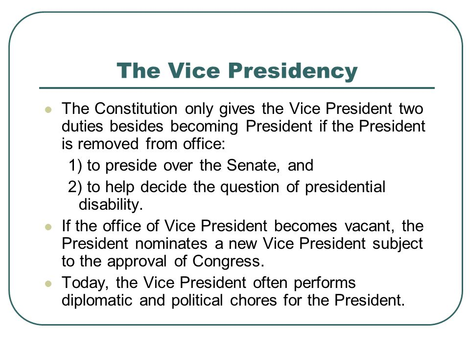 The Vice Presidency The Constitution only gives the Vice President two duties besides becoming President if the President is removed from office: 1) t