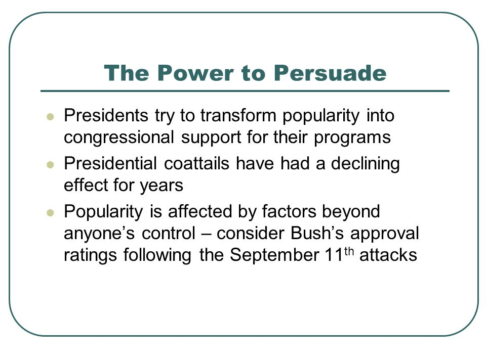 The Power to Persuade Presidents try to transform popularity into congressional support for their programs Presidential coattails have had a declining