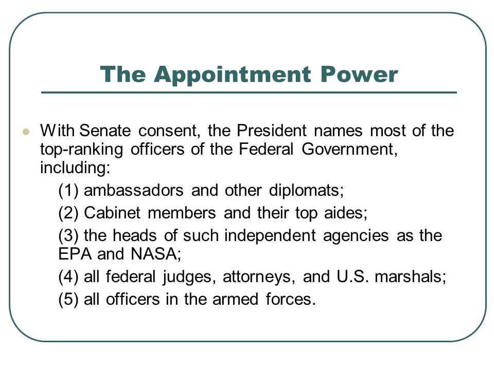 The Appointment Power With Senate consent, the President names most of the top-ranking officers of the Federal Government, including: (1) ambassadors