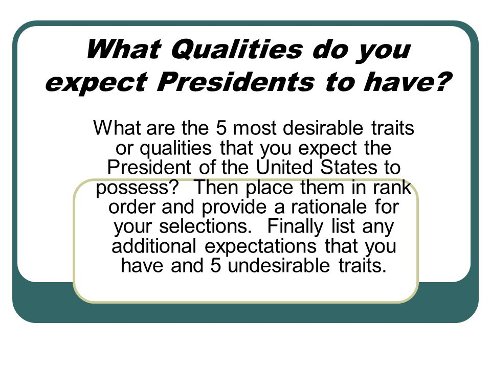 What Qualities do you expect Presidents to have? What are the 5 most desirable traits or qualities that you expect the President of the United States
