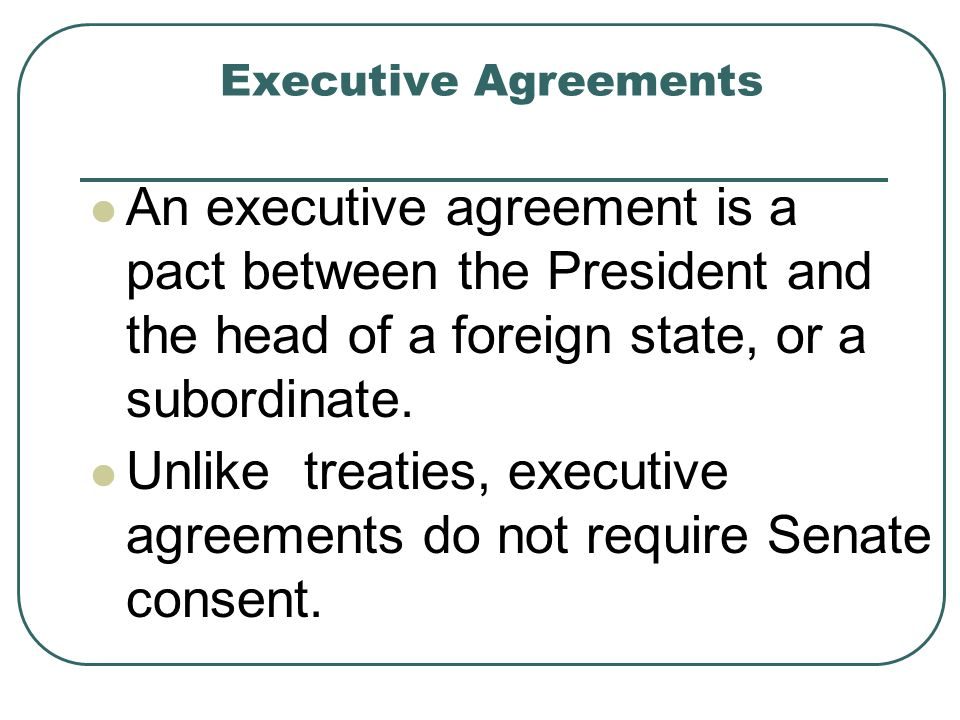 Executive Agreements An executive agreement is a pact between the President and the head of a foreign state, or a subordinate. Unlike treaties, execut