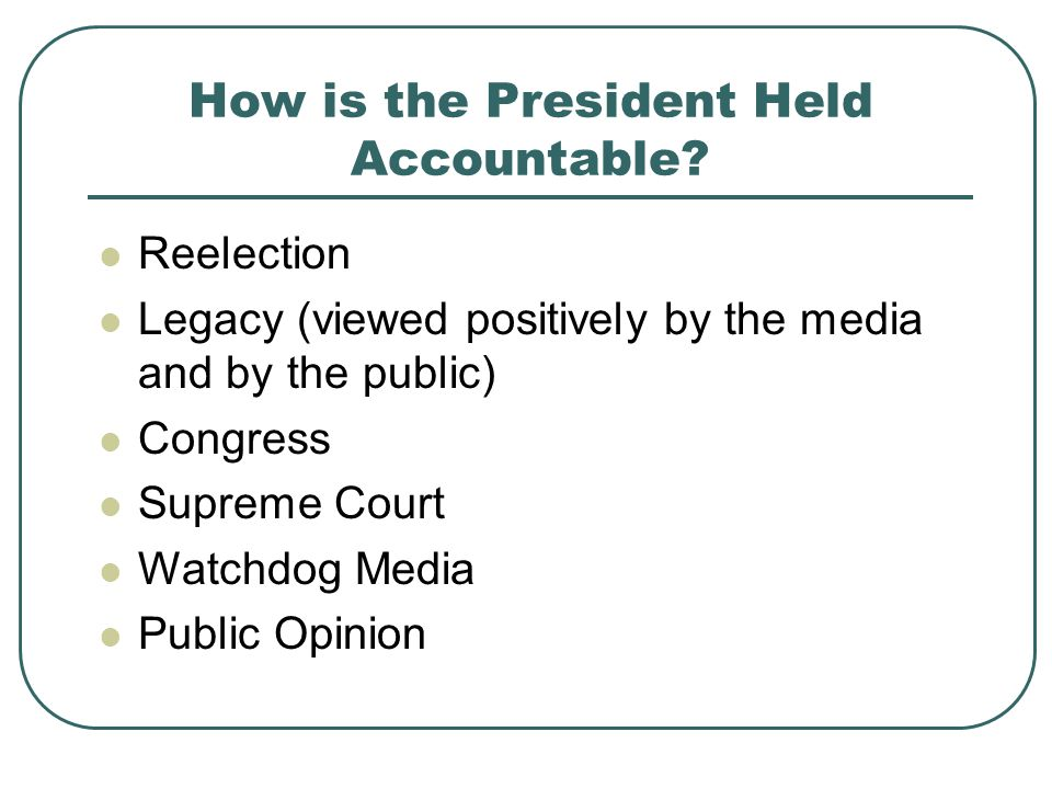 How is the President Held Accountable? Reelection Legacy (viewed positively by the media and by the public) Congress Supreme Court Watchdog Media Publ